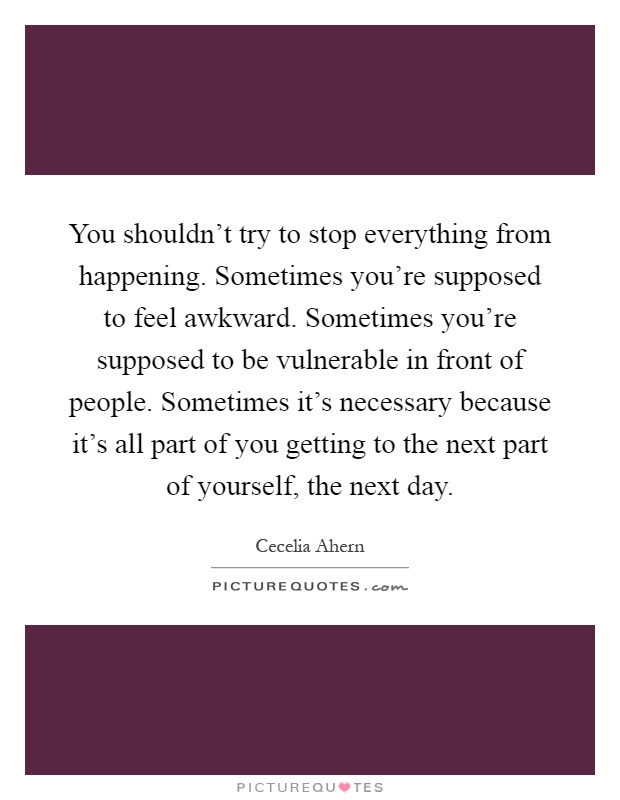 You shouldn't try to stop everything from happening. Sometimes you're supposed to feel awkward. Sometimes you're supposed to be vulnerable in front of people. Sometimes it's necessary because it's all part of you getting to the next part of yourself, the next day Picture Quote #1