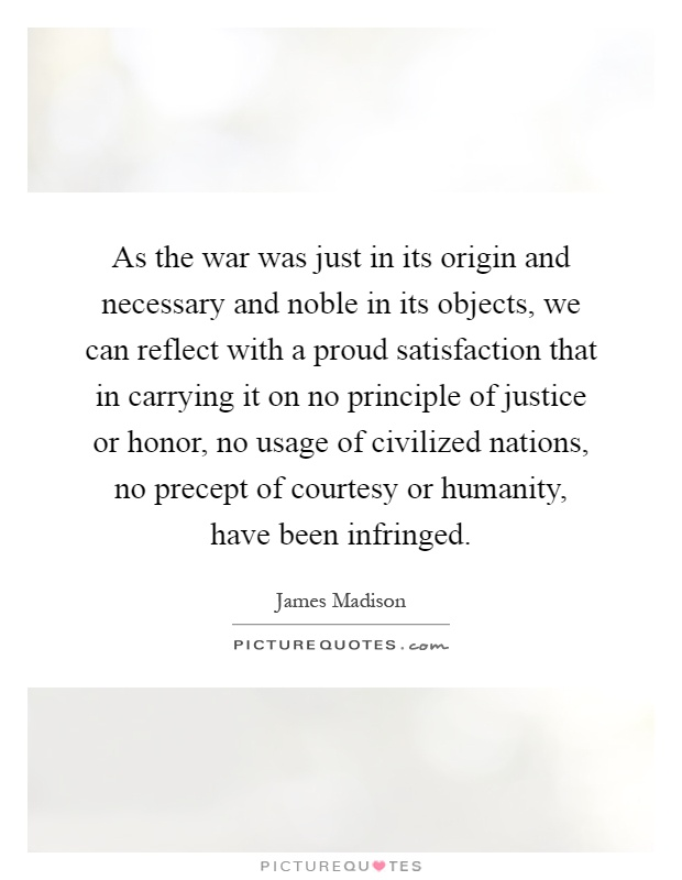 As the war was just in its origin and necessary and noble in its objects, we can reflect with a proud satisfaction that in carrying it on no principle of justice or honor, no usage of civilized nations, no precept of courtesy or humanity, have been infringed Picture Quote #1
