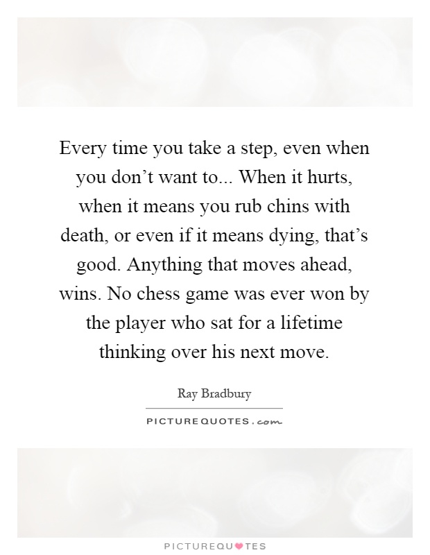 Every time you take a step, even when you don't want to... When it hurts, when it means you rub chins with death, or even if it means dying, that's good. Anything that moves ahead, wins. No chess game was ever won by the player who sat for a lifetime thinking over his next move Picture Quote #1
