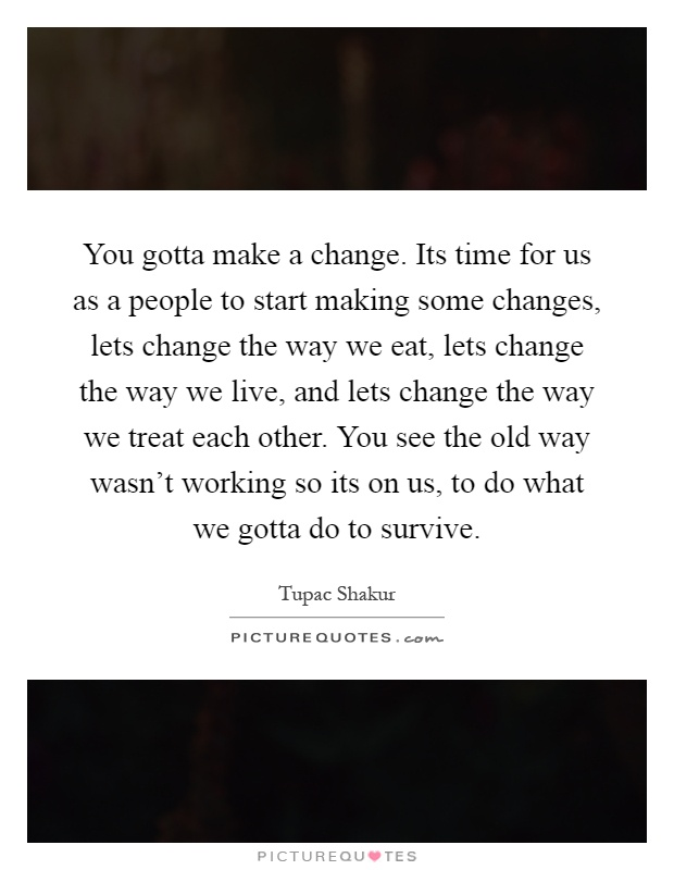 You gotta make a change. Its time for us as a people to start making some changes, lets change the way we eat, lets change the way we live, and lets change the way we treat each other. You see the old way wasn't working so its on us, to do what we gotta do to survive Picture Quote #1