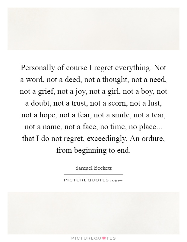 Personally of course I regret everything. Not a word, not a deed, not a thought, not a need, not a grief, not a joy, not a girl, not a boy, not a doubt, not a trust, not a scorn, not a lust, not a hope, not a fear, not a smile, not a tear, not a name, not a face, no time, no place... that I do not regret, exceedingly. An ordure, from beginning to end Picture Quote #1