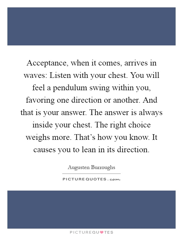 Acceptance, when it comes, arrives in waves: Listen with your chest. You will feel a pendulum swing within you, favoring one direction or another. And that is your answer. The answer is always inside your chest. The right choice weighs more. That's how you know. It causes you to lean in its direction Picture Quote #1
