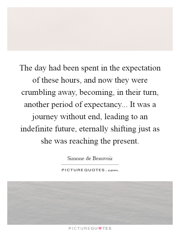 The day had been spent in the expectation of these hours, and now they were crumbling away, becoming, in their turn, another period of expectancy... It was a journey without end, leading to an indefinite future, eternally shifting just as she was reaching the present Picture Quote #1