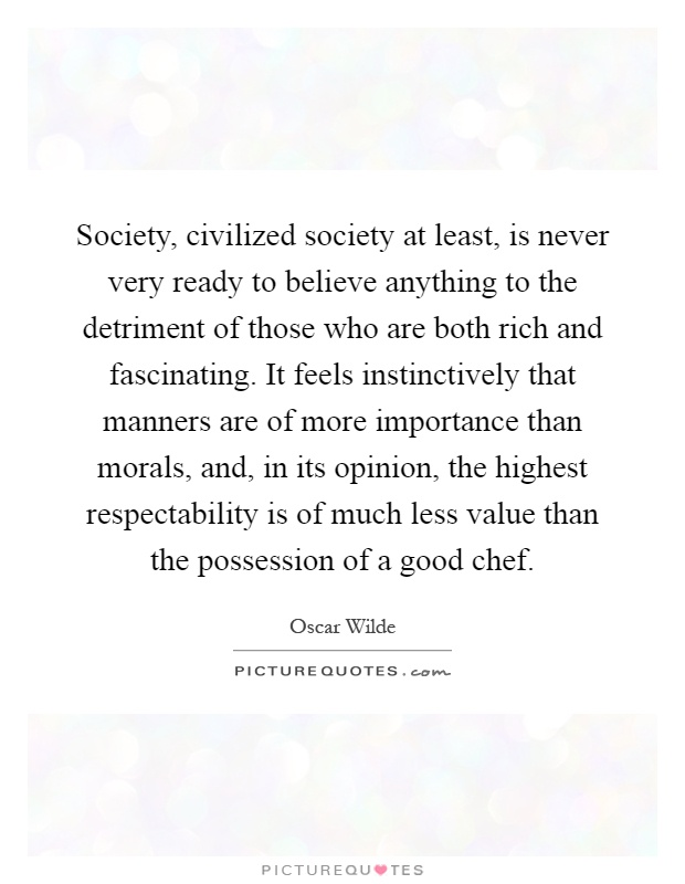 Society, civilized society at least, is never very ready to believe anything to the detriment of those who are both rich and fascinating. It feels instinctively that manners are of more importance than morals, and, in its opinion, the highest respectability is of much less value than the possession of a good chef Picture Quote #1