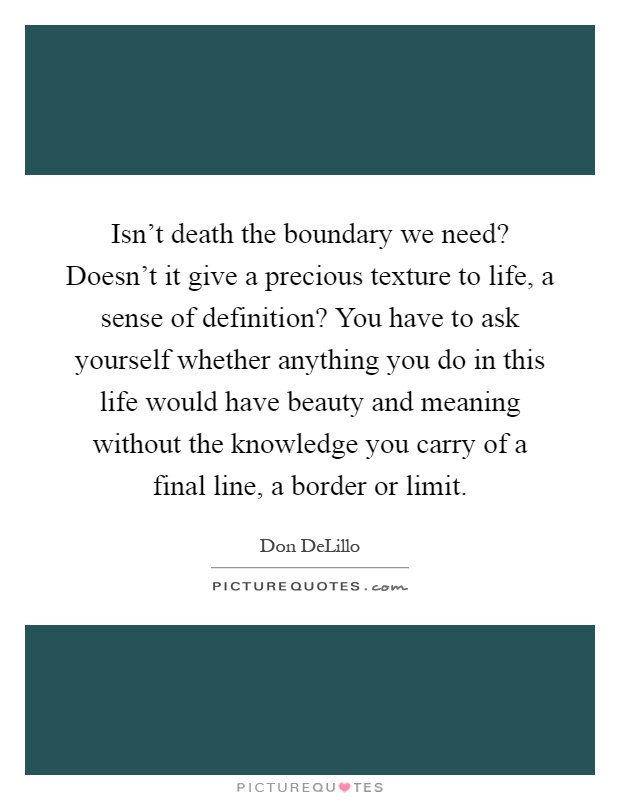 Isn't death the boundary we need? Doesn't it give a precious texture to life, a sense of definition? You have to ask yourself whether anything you do in this life would have beauty and meaning without the knowledge you carry of a final line, a border or limit Picture Quote #1