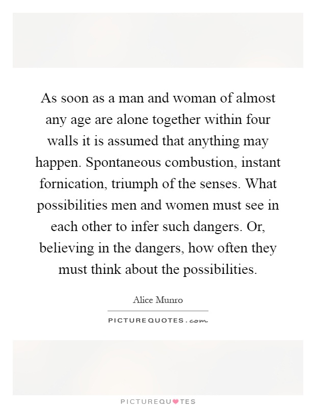As soon as a man and woman of almost any age are alone together within four walls it is assumed that anything may happen. Spontaneous combustion, instant fornication, triumph of the senses. What possibilities men and women must see in each other to infer such dangers. Or, believing in the dangers, how often they must think about the possibilities Picture Quote #1