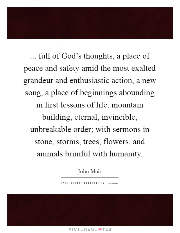 ... full of God's thoughts, a place of peace and safety amid the most exalted grandeur and enthusiastic action, a new song, a place of beginnings abounding in first lessons of life, mountain building, eternal, invincible, unbreakable order; with sermons in stone, storms, trees, flowers, and animals brimful with humanity Picture Quote #1