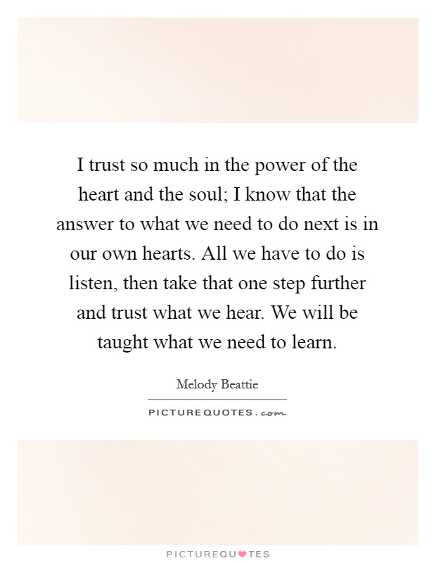 I trust so much in the power of the heart and the soul; I know that the answer to what we need to do next is in our own hearts. All we have to do is listen, then take that one step further and trust what we hear. We will be taught what we need to learn Picture Quote #1