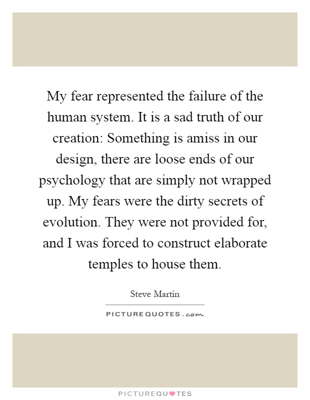 My fear represented the failure of the human system. It is a sad truth of our creation: Something is amiss in our design, there are loose ends of our psychology that are simply not wrapped up. My fears were the dirty secrets of evolution. They were not provided for, and I was forced to construct elaborate temples to house them Picture Quote #1