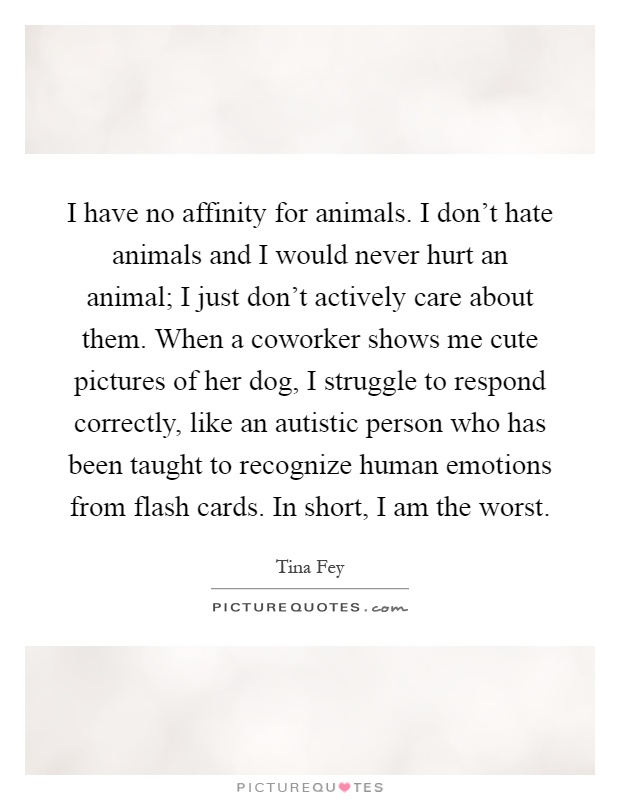 I have no affinity for animals. I don't hate animals and I would never hurt an animal; I just don't actively care about them. When a coworker shows me cute pictures of her dog, I struggle to respond correctly, like an autistic person who has been taught to recognize human emotions from flash cards. In short, I am the worst Picture Quote #1