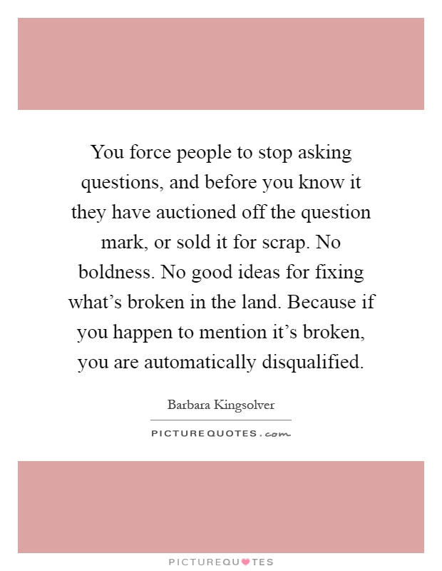 You force people to stop asking questions, and before you know it they have auctioned off the question mark, or sold it for scrap. No boldness. No good ideas for fixing what's broken in the land. Because if you happen to mention it's broken, you are automatically disqualified Picture Quote #1
