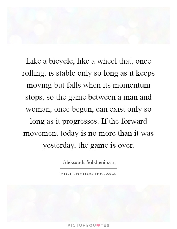 Like a bicycle, like a wheel that, once rolling, is stable only so long as it keeps moving but falls when its momentum stops, so the game between a man and woman, once begun, can exist only so long as it progresses. If the forward movement today is no more than it was yesterday, the game is over Picture Quote #1