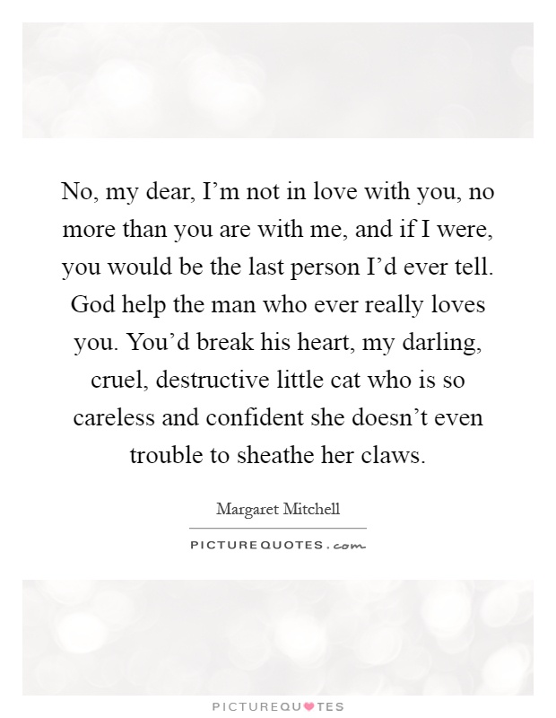 No, my dear, I\'m not in love with you, no more than you are ...