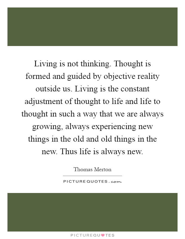 Living is not thinking. Thought is formed and guided by objective reality outside us. Living is the constant adjustment of thought to life and life to thought in such a way that we are always growing, always experiencing new things in the old and old things in the new. Thus life is always new Picture Quote #1
