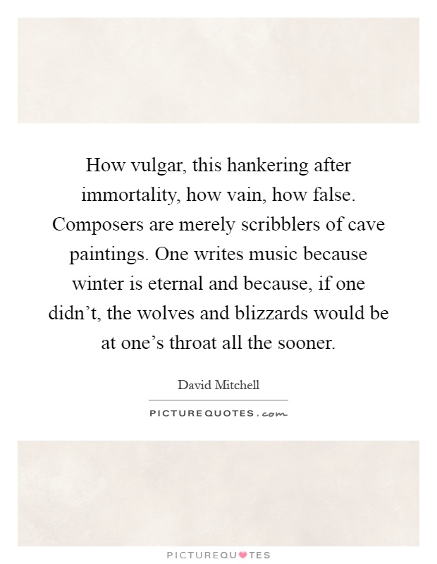 How vulgar, this hankering after immortality, how vain, how false. Composers are merely scribblers of cave paintings. One writes music because winter is eternal and because, if one didn't, the wolves and blizzards would be at one's throat all the sooner Picture Quote #1
