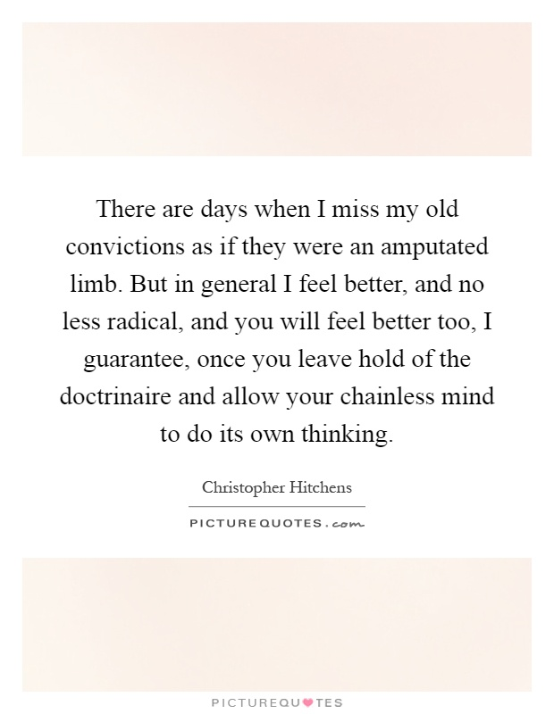 There are days when I miss my old convictions as if they were an amputated limb. But in general I feel better, and no less radical, and you will feel better too, I guarantee, once you leave hold of the doctrinaire and allow your chainless mind to do its own thinking Picture Quote #1