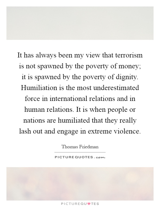It has always been my view that terrorism is not spawned by the poverty of money; it is spawned by the poverty of dignity. Humiliation is the most underestimated force in international relations and in human relations. It is when people or nations are humiliated that they really lash out and engage in extreme violence Picture Quote #1