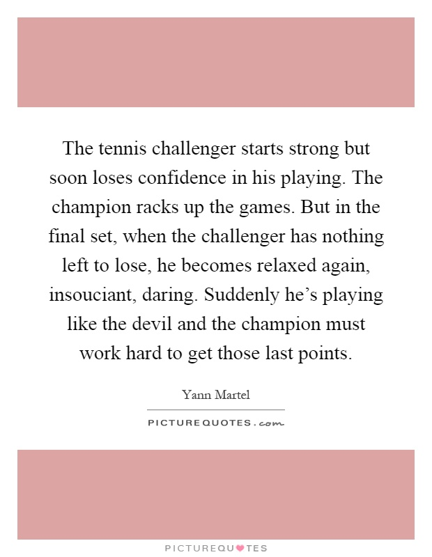 The tennis challenger starts strong but soon loses confidence in his playing. The champion racks up the games. But in the final set, when the challenger has nothing left to lose, he becomes relaxed again, insouciant, daring. Suddenly he's playing like the devil and the champion must work hard to get those last points Picture Quote #1