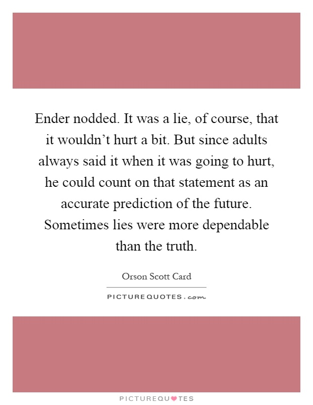 Ender nodded. It was a lie, of course, that it wouldn't hurt a bit. But since adults always said it when it was going to hurt, he could count on that statement as an accurate prediction of the future. Sometimes lies were more dependable than the truth Picture Quote #1