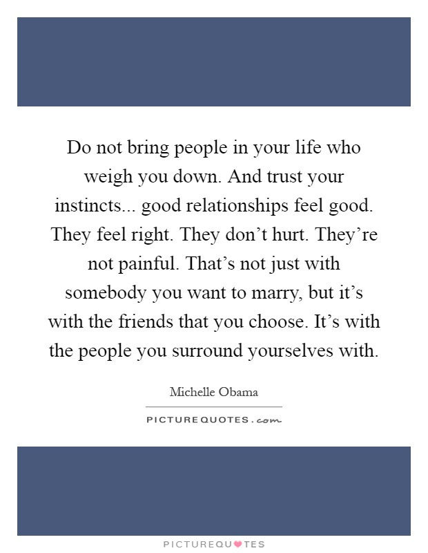 Do not bring people in your life who weigh you down. And trust your instincts... good relationships feel good. They feel right. They don't hurt. They're not painful. That's not just with somebody you want to marry, but it's with the friends that you choose. It's with the people you surround yourselves with Picture Quote #1