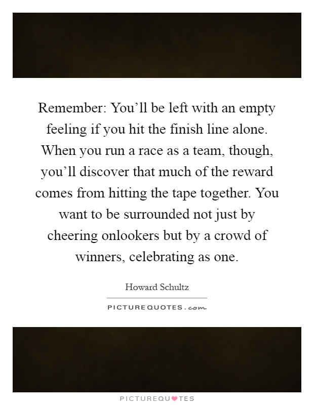 Remember: You'll be left with an empty feeling if you hit the finish line alone. When you run a race as a team, though, you'll discover that much of the reward comes from hitting the tape together. You want to be surrounded not just by cheering onlookers but by a crowd of winners, celebrating as one Picture Quote #1