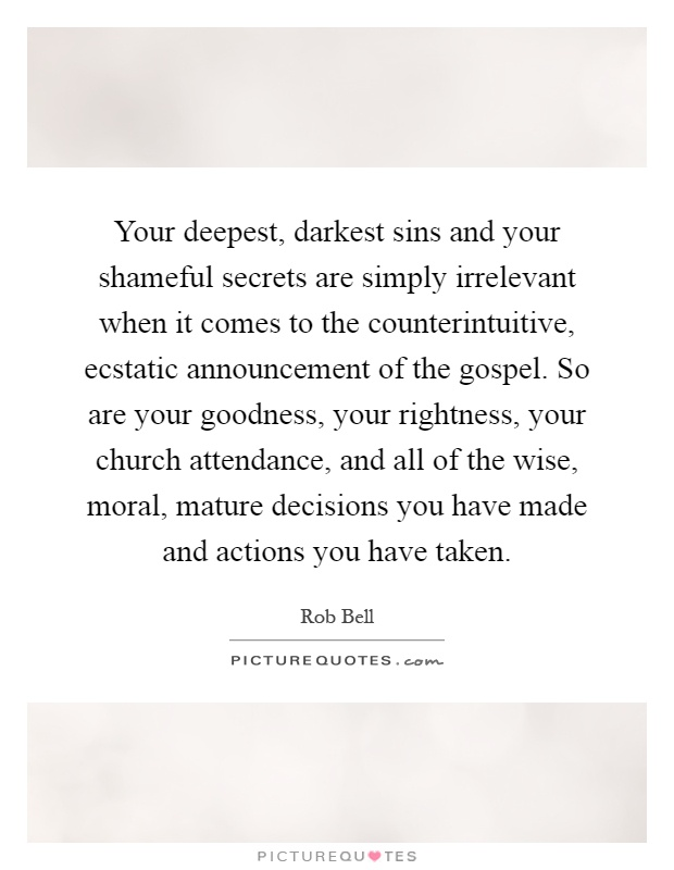Your deepest, darkest sins and your shameful secrets are simply irrelevant when it comes to the counterintuitive, ecstatic announcement of the gospel. So are your goodness, your rightness, your church attendance, and all of the wise, moral, mature decisions you have made and actions you have taken Picture Quote #1