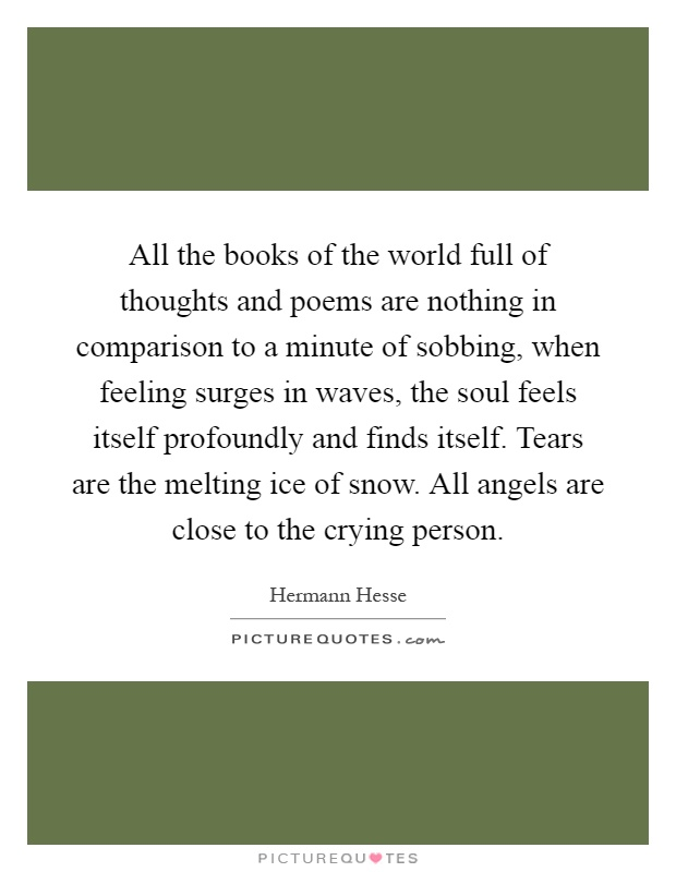 All the books of the world full of thoughts and poems are nothing in comparison to a minute of sobbing, when feeling surges in waves, the soul feels itself profoundly and finds itself. Tears are the melting ice of snow. All angels are close to the crying person Picture Quote #1