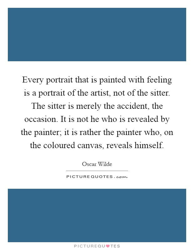 Every portrait that is painted with feeling is a portrait of the artist, not of the sitter. The sitter is merely the accident, the occasion. It is not he who is revealed by the painter; it is rather the painter who, on the coloured canvas, reveals himself Picture Quote #1
