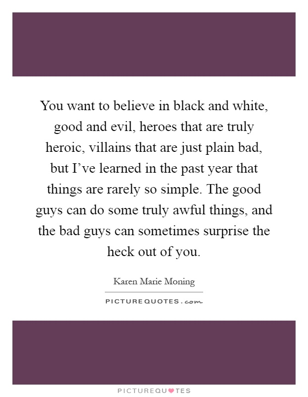 You want to believe in black and white, good and evil, heroes that are truly heroic, villains that are just plain bad, but I've learned in the past year that things are rarely so simple. The good guys can do some truly awful things, and the bad guys can sometimes surprise the heck out of you Picture Quote #1