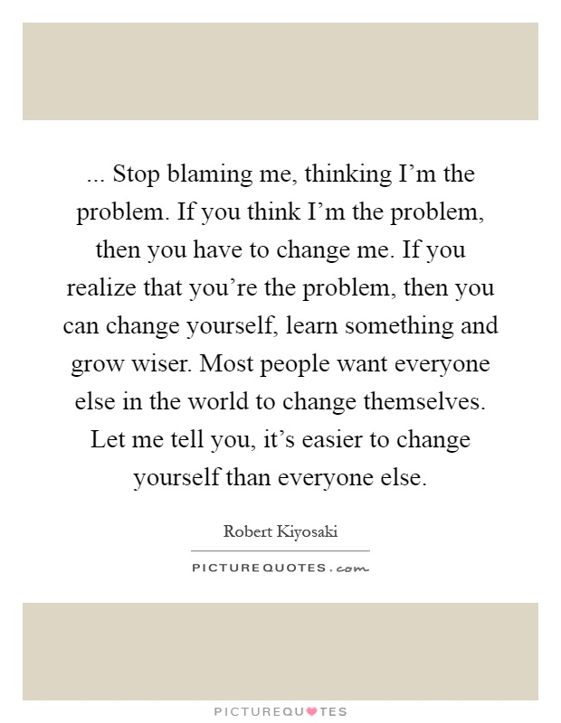 ... Stop blaming me, thinking I'm the problem. If you think I'm the problem, then you have to change me. If you realize that you're the problem, then you can change yourself, learn something and grow wiser. Most people want everyone else in the world to change themselves. Let me tell you, it's easier to change yourself than everyone else Picture Quote #1