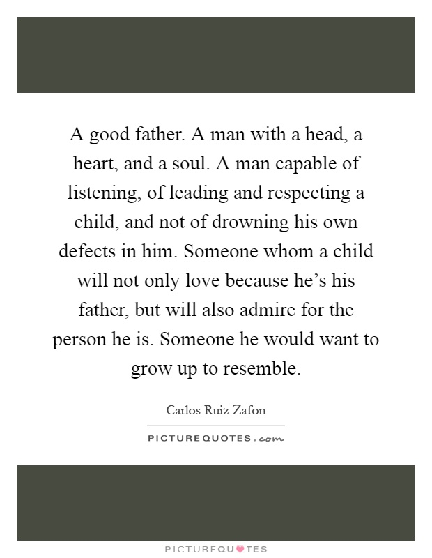 A good father. A man with a head, a heart, and a soul. A man capable of listening, of leading and respecting a child, and not of drowning his own defects in him. Someone whom a child will not only love because he's his father, but will also admire for the person he is. Someone he would want to grow up to resemble Picture Quote #1