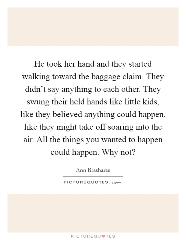 He took her hand and they started walking toward the baggage claim. They didn't say anything to each other. They swung their held hands like little kids, like they believed anything could happen, like they might take off soaring into the air. All the things you wanted to happen could happen. Why not? Picture Quote #1