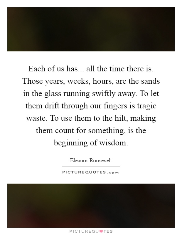 Each of us has... all the time there is. Those years, weeks, hours, are the sands in the glass running swiftly away. To let them drift through our fingers is tragic waste. To use them to the hilt, making them count for something, is the beginning of wisdom Picture Quote #1