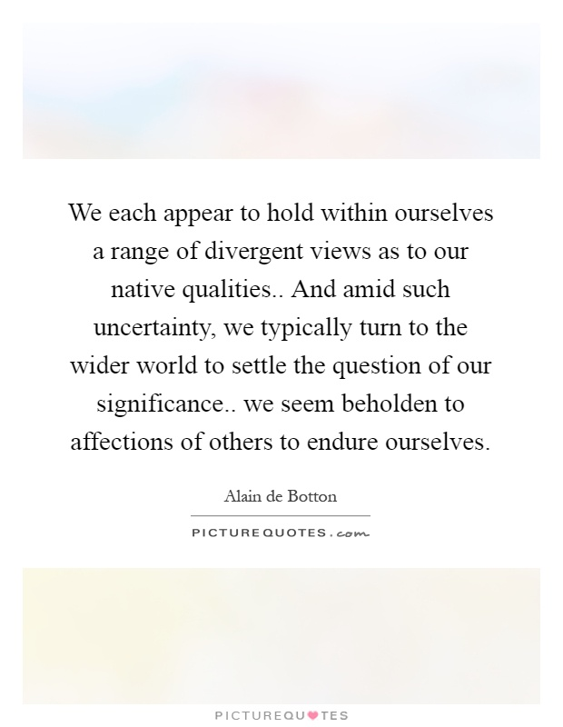 We each appear to hold within ourselves a range of divergent views as to our native qualities.. And amid such uncertainty, we typically turn to the wider world to settle the question of our significance.. we seem beholden to affections of others to endure ourselves Picture Quote #1