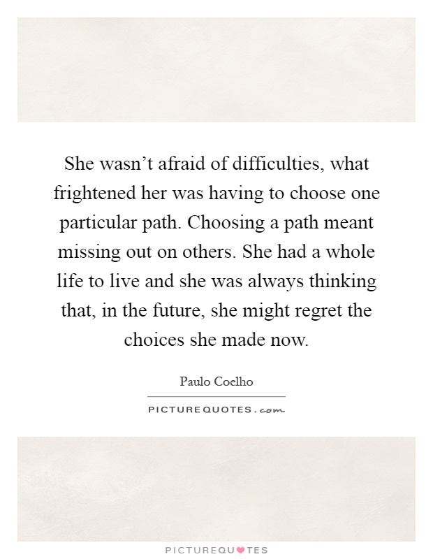 She wasn't afraid of difficulties, what frightened her was having to choose one particular path. Choosing a path meant missing out on others. She had a whole life to live and she was always thinking that, in the future, she might regret the choices she made now Picture Quote #1
