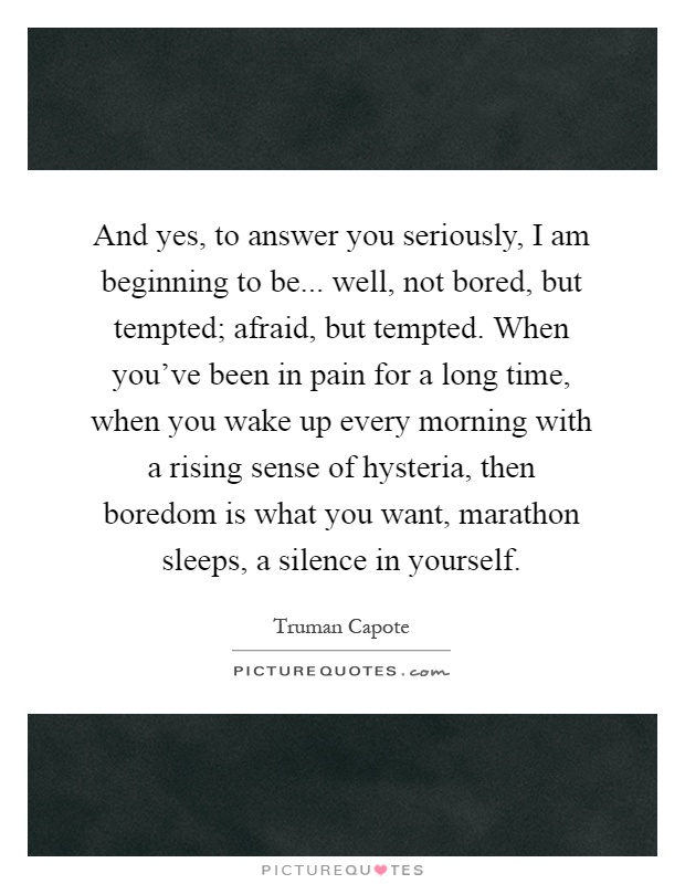 And yes, to answer you seriously, I am beginning to be... well, not bored, but tempted; afraid, but tempted. When you've been in pain for a long time, when you wake up every morning with a rising sense of hysteria, then boredom is what you want, marathon sleeps, a silence in yourself Picture Quote #1