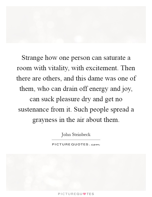 Strange how one person can saturate a room with vitality, with excitement. Then there are others, and this dame was one of them, who can drain off energy and joy, can suck pleasure dry and get no sustenance from it. Such people spread a grayness in the air about them Picture Quote #1