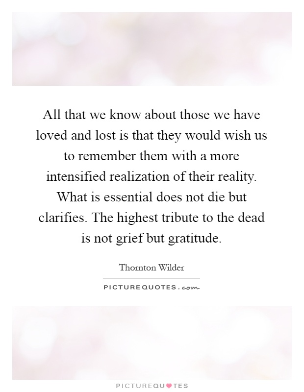 All that we know about those we have loved and lost is that they would wish us to remember them with a more intensified realization of their reality. What is essential does not die but clarifies. The highest tribute to the dead is not grief but gratitude Picture Quote #1