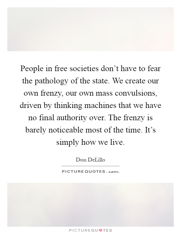 People in free societies don't have to fear the pathology of the state. We create our own frenzy, our own mass convulsions, driven by thinking machines that we have no final authority over. The frenzy is barely noticeable most of the time. It's simply how we live Picture Quote #1