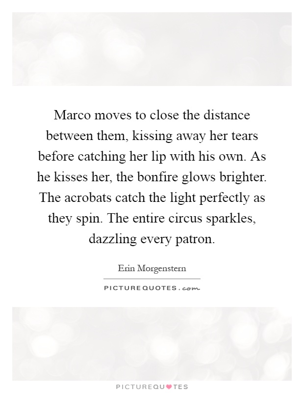 Marco moves to close the distance between them, kissing away her tears before catching her lip with his own. As he kisses her, the bonfire glows brighter. The acrobats catch the light perfectly as they spin. The entire circus sparkles, dazzling every patron Picture Quote #1