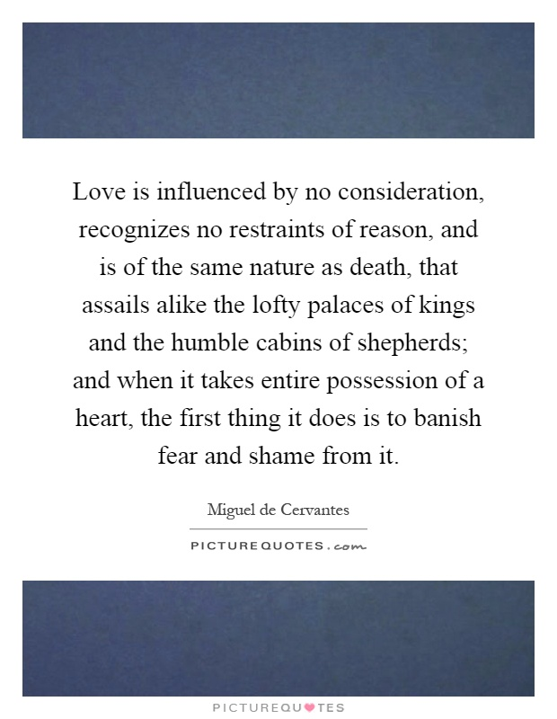 Love is influenced by no consideration, recognizes no restraints of reason, and is of the same nature as death, that assails alike the lofty palaces of kings and the humble cabins of shepherds; and when it takes entire possession of a heart, the first thing it does is to banish fear and shame from it Picture Quote #1