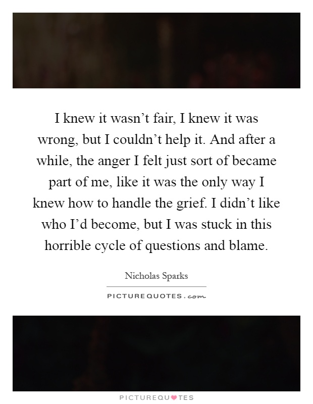 I knew it wasn't fair, I knew it was wrong, but I couldn't help it. And after a while, the anger I felt just sort of became part of me, like it was the only way I knew how to handle the grief. I didn't like who I'd become, but I was stuck in this horrible cycle of questions and blame Picture Quote #1