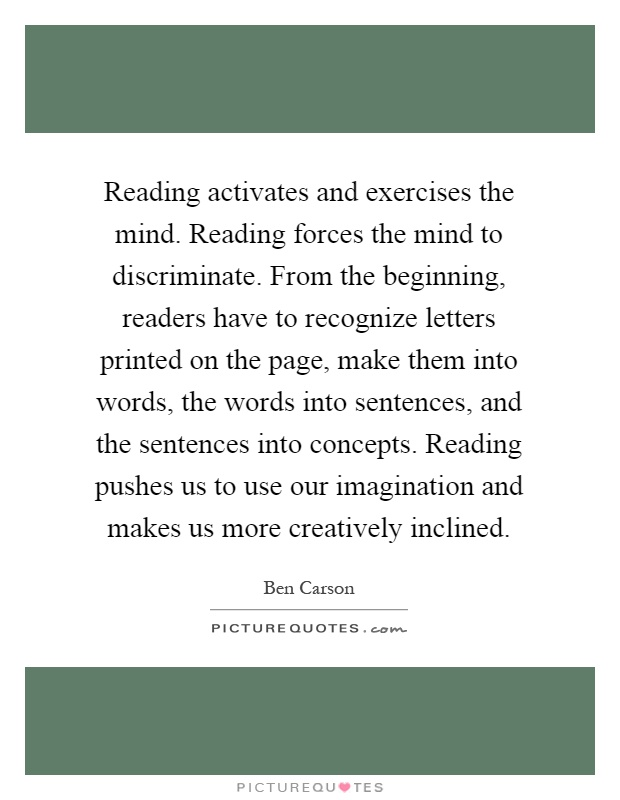 Reading activates and exercises the mind. Reading forces the mind to discriminate. From the beginning, readers have to recognize letters printed on the page, make them into words, the words into sentences, and the sentences into concepts. Reading pushes us to use our imagination and makes us more creatively inclined Picture Quote #1