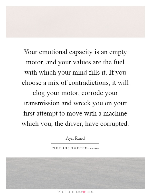 Your emotional capacity is an empty motor, and your values are the fuel with which your mind fills it. If you choose a mix of contradictions, it will clog your motor, corrode your transmission and wreck you on your first attempt to move with a machine which you, the driver, have corrupted Picture Quote #1