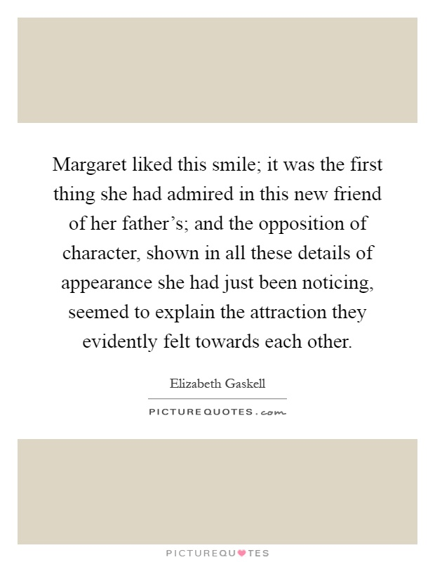 Margaret liked this smile; it was the first thing she had admired in this new friend of her father's; and the opposition of character, shown in all these details of appearance she had just been noticing, seemed to explain the attraction they evidently felt towards each other Picture Quote #1