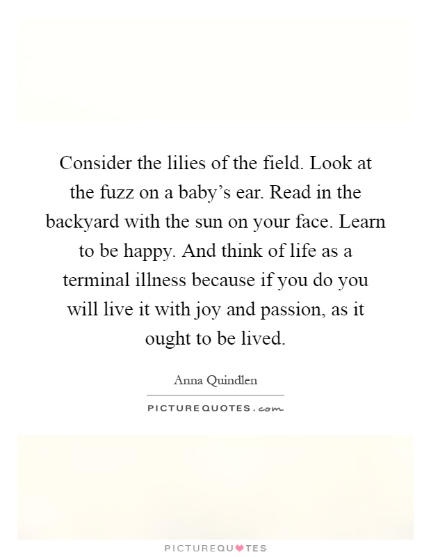 Consider the lilies of the field. Look at the fuzz on a baby's ear. Read in the backyard with the sun on your face. Learn to be happy. And think of life as a terminal illness because if you do you will live it with joy and passion, as it ought to be lived Picture Quote #1