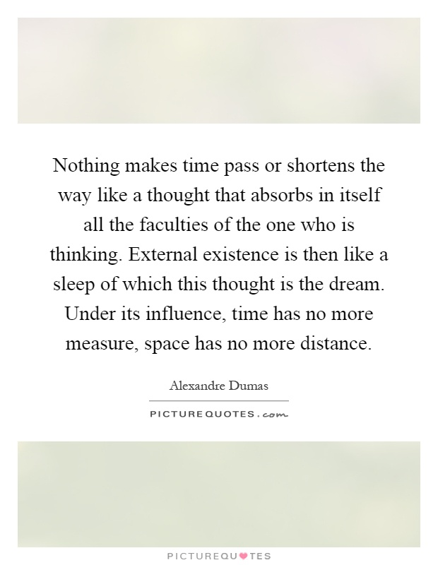 Nothing makes time pass or shortens the way like a thought that absorbs in itself all the faculties of the one who is thinking. External existence is then like a sleep of which this thought is the dream. Under its influence, time has no more measure, space has no more distance Picture Quote #1