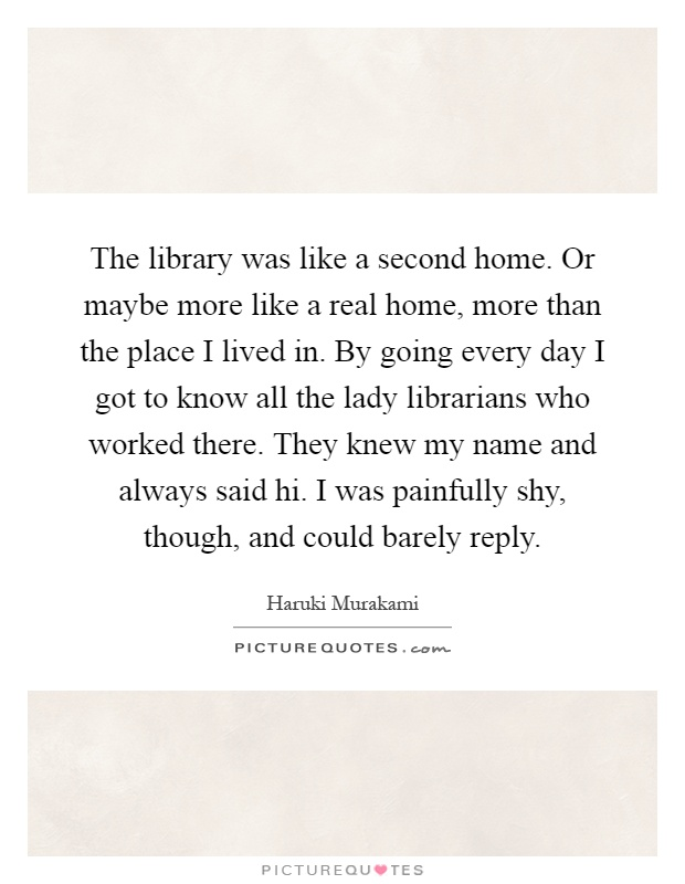The library was like a second home. Or maybe more like a real home, more than the place I lived in. By going every day I got to know all the lady librarians who worked there. They knew my name and always said hi. I was painfully shy, though, and could barely reply Picture Quote #1