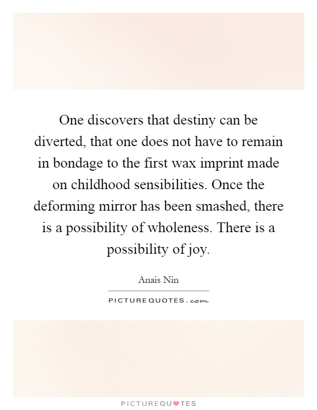 One discovers that destiny can be diverted, that one does not have to remain in bondage to the first wax imprint made on childhood sensibilities. Once the deforming mirror has been smashed, there is a possibility of wholeness. There is a possibility of joy Picture Quote #1