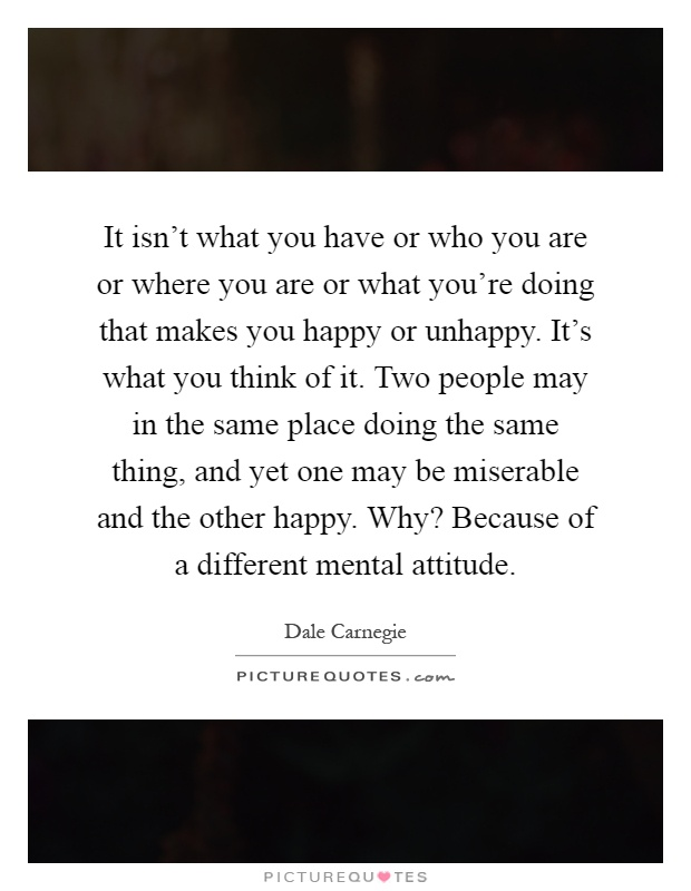 It isn't what you have or who you are or where you are or what you're doing that makes you happy or unhappy. It's what you think of it. Two people may in the same place doing the same thing, and yet one may be miserable and the other happy. Why? Because of a different mental attitude Picture Quote #1